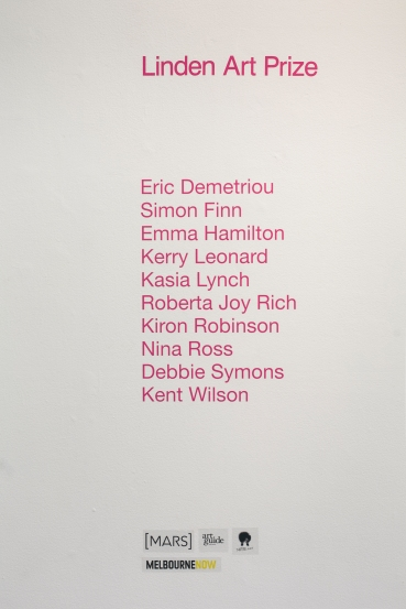 Linden Art Prize 21 February - 30 March 2014 Eric Demetriou, Simon Finn, Emma Hamilton, Kerry Leonard, Kasia Lynch, Roberta Joy Rich, Kiron Robinson, Nina Ross, Debbie Symons, Kent Wilson.